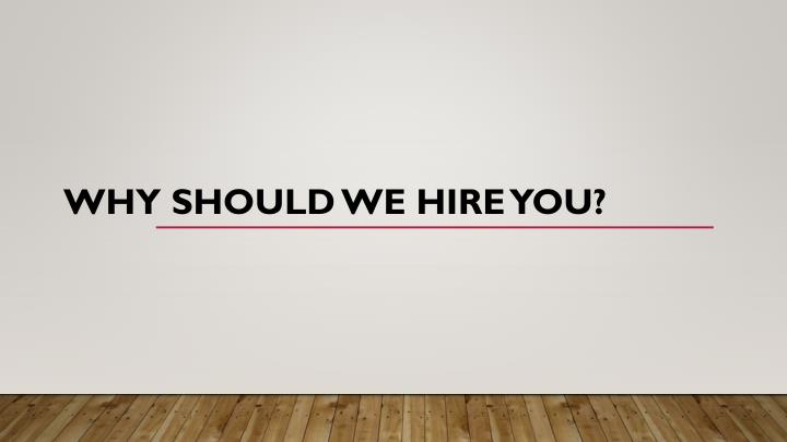 The best answer to the Question: Why should I hire you?